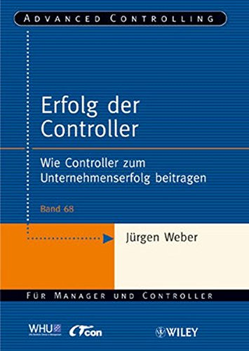 Erfolg der Controller: Wie Controller zum Unternehmenserfolg beitragen (Advanced Controlling, 68, Band 68)