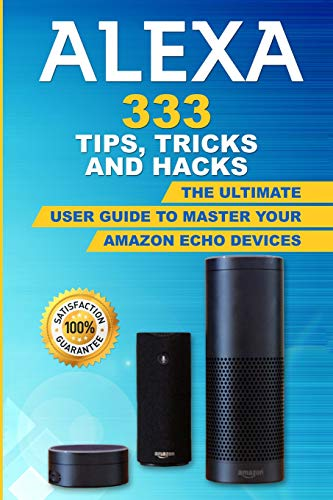 Alexa: 333 Tips, Tricks and Hacks: The Ultimate User Guide to Master your Amazon Echo Devices