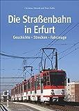 Die Straßenbahn in Erfurt, ihre Geschichte, Strecken und Fahrzeuge in über 140 bisher unveröffentlichten Bildern aus privaten Archiven, von ... Fahrzeuge...
