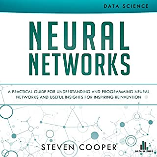 Neural Networks     A Practical Guide for Understanding and Programming Neural Networks and Useful Insights for Inspiring Reinvention              By:                                                                                                                                 Steven Cooper                               Narrated by:                                                                                                                                 Christopher Nieten                      Length: 2 hrs and 43 mins     4 ratings     Overall 3.3