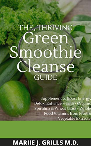 THE, THRIVING Green Smoothie Cleanse GUIDE : Supplement to Boost Energy, Detox Enhance health- Organic Spirulina & Wheat Grass- Whole Food Vitamins from Fruit & Vegetables Extracts (English Edition)
