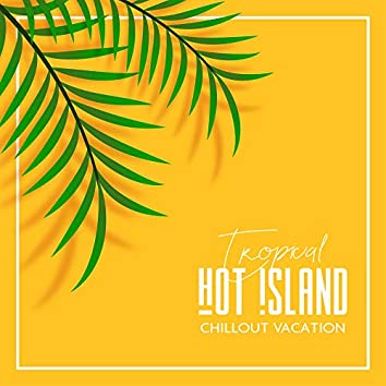 Tropical Hot Island Chillout Vacation: 2019 Chill Out Ambient & Beats Music Selection, Sounds of Beach Relaxation & Deep Rest, Holiday Vibes