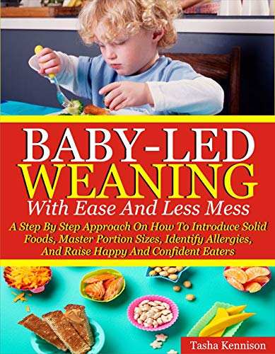Baby-Led Weaning With Ease And Less Mess: A Step By Step Approach On How To Introduce Solid Foods, Master Portion Sizes, Identify Allergies And Raise Happy And Confident Eaters (English Edition)