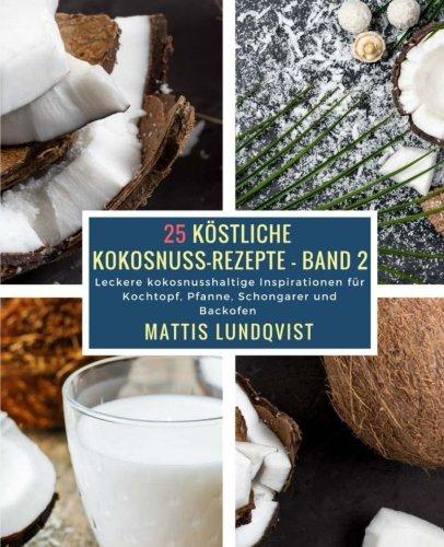 25 Köstliche Kokosnuss-Rezepte - Band 2: Leckere kokosnusshaltige Inspirationen für Kochtopf, Pfanne, Schongarer und Backofen
