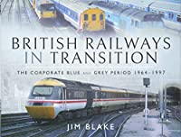 British Railways in Transition: The Corporate Blue and Grey Period 1964–1997