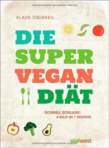 Die Super-Vegan-Diät: Schnell schlank: 4 Kilo in 1 Woche ( 15. Dezember 2014 )