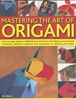 Mastering the Art of Origami: How To Make Fantastic Folded Flowers, Birds And Other Figures, Plus Practical Containers, Abstract Sculptures And Ornaments To Enhance Your Home