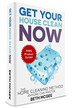 Get Your House Clean Now: The Home Cleaning Method Anyone Can Master by [Beth McGee]