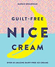 Guilt-Free Nice Cream: Over 70 Amazing Dairy-Free Ice Creams