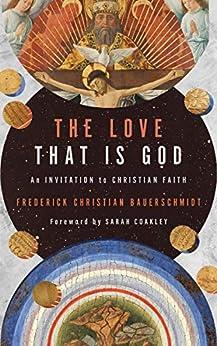 The Love That Is God: An Invitation to Christian Faith by [Frederick Christian Bauerschmidt, Sarah Coakley]