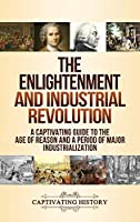 The Enlightenment and Industrial Revolution: A Captivating Guide to the Age of Reason and a Period of Major Industrialization