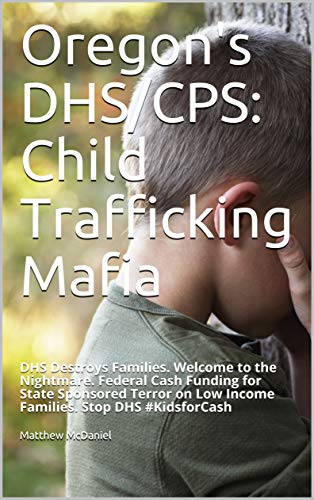 Oregon's DHS/CPS: Child Trafficking Mafia: DHS Destroys Families. Welcome to the Nightmare. Federal Cash Funding for State Sponsored Terror on Low Income ... Stop DHS #KidsforCash (English Edition)