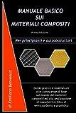 Manuale Basico Sui Materiali Compositi: Guida pratica e vademecum alle conoscenze di base sul mondo dei materiali compositi ed alla realizzazione di manufatti in fibra di vetro,carbonio e aramidica