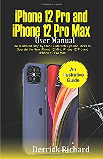 iPhone 12 Pro and iPhone 12 Pro Max User Manual: An Illustrated Step By Step Guide with Tips and Tricks to Operate the New...