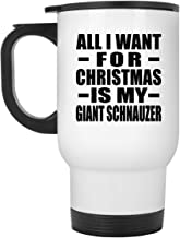 All I Want For Christmas Is My Giant Schnauzer - White Travel Mug Insulated Tumbler Stainless Steel - Gift for Dog Pet Owner Lover Memorial Birthday Anniversary Valentine's Day Easter