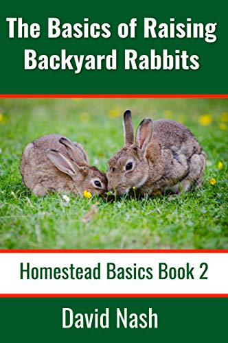 The Basics of Raising Backyard Rabbits: Beginner's Guide to Raising, Feeding, Breeding and Butchering Rabbits (Homestead Basics Book 2) by [David Nash]