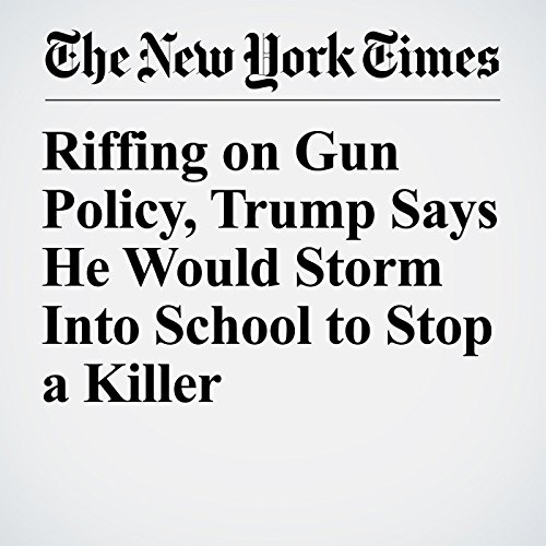 Riffing on Gun Policy, Trump Says He Would Storm Into School to Stop a Killer copertina