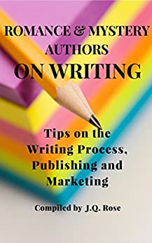 Romance and Mystery Authors on Writing: Tips on the Writing Process, Publishing and Marketing by [J.Q. Rose, Conda Douglas, C. Hope Clark, Gail Roughton, Heather Fraser-Brainerd, Heather Haven, Helena Fairfax, Joan Curtis, Joselyn Vaughn, Kathy McIntosh, Marsha R. West, Melissa Maygrove, Miss Mae, Roseanne Dowell, Sara-Jayne Townsend]