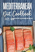 Mediterranean Diet Cookbook 2021: Flavorful Recipes to Lose Weight Fast and Live Better