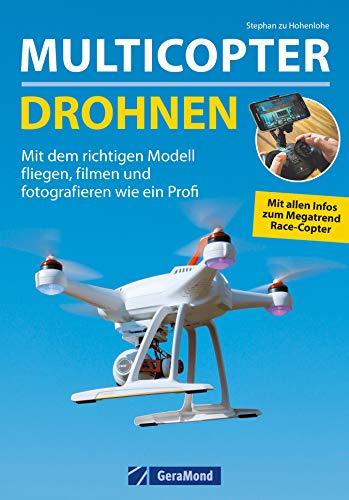 Multicopter - Drohnen: Mit dem richtigen Modell fliegen, filmen und fotografieren wie ein Profi