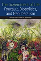 The Government of Life: Foucault, Biopolitics, and Neoliberalism (Forms of Living)