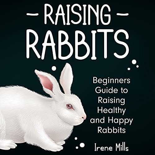 Raising Rabbits: Beginners Guide to Raising Healthy and Happy Rabbits