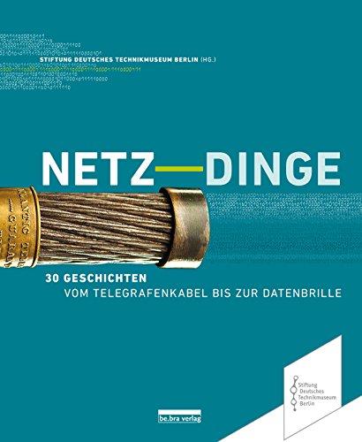 Netz-Dinge: 30 Geschichten - Vom Telegrafenkabel bis zur Datenbrille (Neue Berliner Beiträge zur Technikgeschichte und Industriekultur)