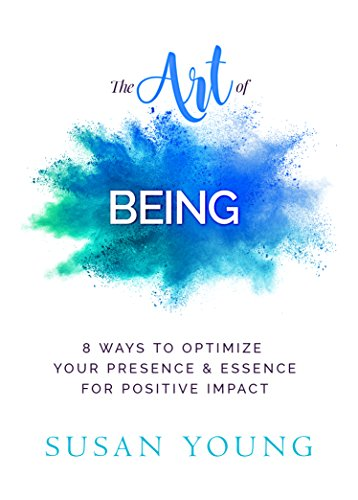 The Art of Being: 8 Ways to Optimize Your Presence & Essence for Positive Impact (The Art of First Impressions for Positive Impact Book 1) by [Susan C Young, Elizabeth  Dixon, Judy Dippel]