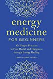Energy Medicine for Beginners: 40+ Simple Practices to Find Health and Happiness through Energy Healing
