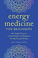 The Beginner's Guide to Energy Medicine: 40+ Simple Practices to Find Health and Happiness Through Energy Healing