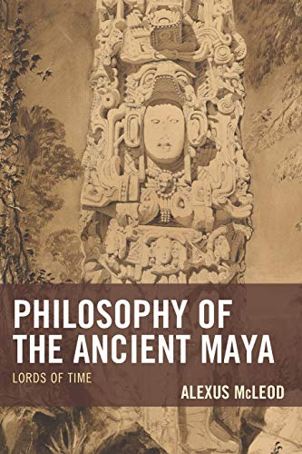 Compare Textbook Prices for Philosophy of the Ancient Maya: Lords of Time Studies in Comparative Philosophy and Religion  ISBN 9781498531405 by McLeod, Alexus