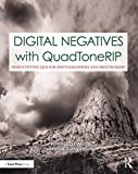 Digital Negatives with QuadToneRIP: Demystifying QTR for Photographers and Printmakers (Contemporary Practices in Alternative Process Photography)