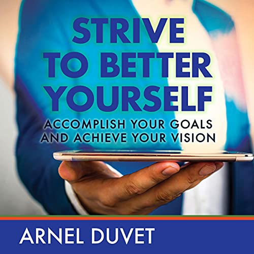 Strive to Better Yourself: Accomplish Your Goals and Achieve Your Vision