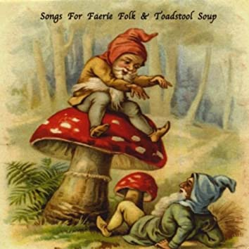 Songs For Faerie Folk & Toadstool Soup