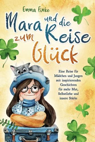 Mara und die Reise zum Glück: Eine Reise für Mädchen und Jungen mit inspirierenden Geschichten für mehr Mut, Selbstliebe und innere Stärke