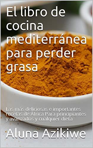 El libro de cocina mediterránea para perder grasa: Las más deliciosas e importantes recetas de África Para principiantes y avanzados y cualquier dieta