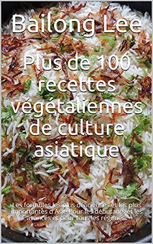 Plus de 100 recettes végétaliennes de culture asiatique: Les formules les plus délicieuses et les plus importantes d'Asie Pour les débutants et les avancés et pour tous les régimes. (French Edition)