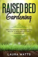 Raised Bed Gardening: Timeless Gardening Tips For Growing Healthy Plants: Horticulture & Permaculture