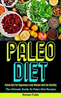 Paleo Diet: Paleo Diet For Beginners Lose Weight And Get Healthy (The Ultimate Guide To Paleo Diet Recipes)