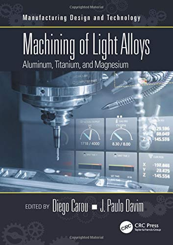Machining of Light Alloys: Aluminum, Titanium, and Magnesium (Manufacturing Design and Technology)