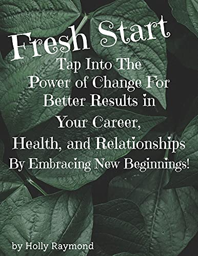 Fresh Start: Tap Into The Power of Change For Better Results in Your Career, Health, and Relationships By Embracing New Beginnings. (English Edition)