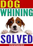 Dog Whining SOLVED: 9 Reasons Why Dogs Whine and How to Get Your Dog to Stop Whining