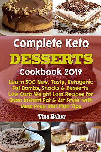 Complete Keto Desserts Cookbook 2019: Learn 500 New, Tasty, Ketogenic Fat Bombs, Snacks & Desserts, Low Carb Weight Loss Recipes for Oven Instant Pot & Air Fryer with Meal Prep Diet Plan Tips
