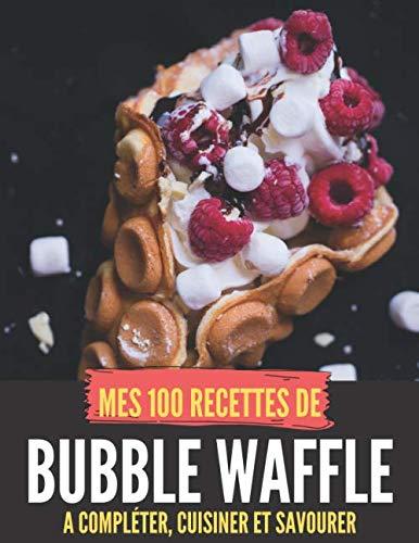MES 100 RECETTES de bubble waffle - A compléter, cuisiner et savourer: Livre de recettes à écrire soi-même I Carnet & Cahier I Idée cadeau I Gauvres ... ... I Desserts I Goûter I Bubble Wrap I