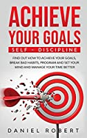 Achieve Your Goals: Find Out How to Achieve Your Goals, Break Bad Habits, Program and Set Your Mind and Manage Your Time Better