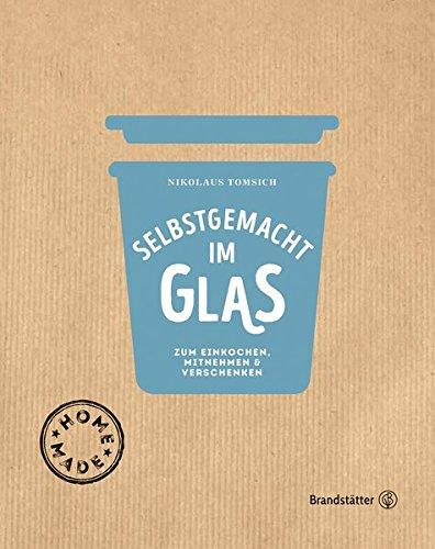 Selbstgemacht im Glas - Zum Einkochen, Mitnehmen & Verschenken