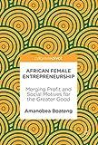 African Female Entrepreneurship: Merging Profit and Social Motives for the Greater Good