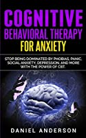 Cognitive Behavioral Therapy for Anxiety: Stop being dominated by phobias, panic, social anxiety, depression, and more with the power of CBT (Mastery Emotional Intelligence and Soft Skills)