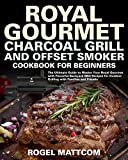 Royal Gourmet Charcoal Grill and Offset Smoker Cookbook: The Ultimate Guide to Master Your Royal Gourmet with Flavorful Backyard BBQ Recipes for Outdoor ... with Families and Friend (English Edition)