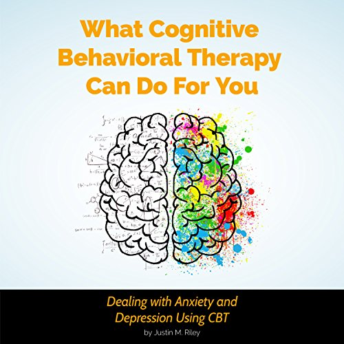 What Cognitive Behavioral Therapy Can Do for You: Dealing with Anxiety and Depression Using CBT audiobook cover art